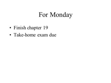 For Monday Finish chapter 19 Take-home exam due. Program 4 Any questions?