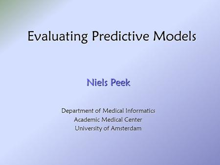 Evaluating Predictive Models Niels Peek Department of Medical Informatics Academic Medical Center University of Amsterdam.