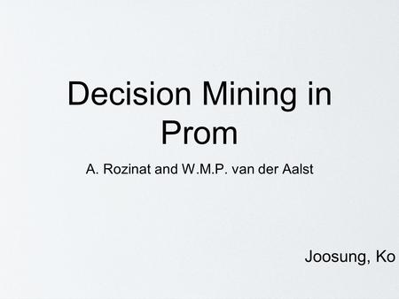 Decision Mining in Prom A. Rozinat and W.M.P. van der Aalst Joosung, Ko.