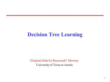 1 Decision Tree Learning Original slides by Raymond J. Mooney University of Texas at Austin.