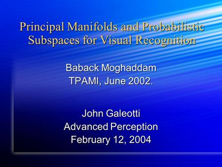Principal Manifolds and Probabilistic Subspaces for Visual Recognition Baback Moghaddam TPAMI, June 2002. John Galeotti Advanced Perception February 12,