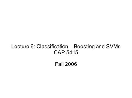 Lecture 6: Classification – Boosting and SVMs CAP 5415 Fall 2006.
