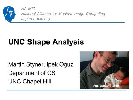 NA-MIC National Alliance for Medical Image Computing  UNC Shape Analysis Martin Styner, Ipek Oguz Department of CS UNC Chapel Hill Max.