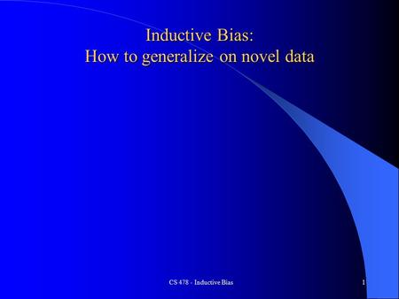 CS 478 - Inductive Bias1 Inductive Bias: How to generalize on novel data.