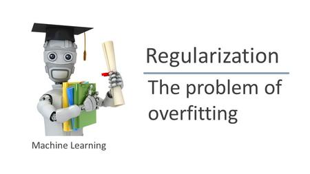 Regularization The problem of overfitting Machine Learning.