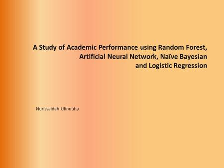 Nurissaidah Ulinnuha. Introduction Student academic performance (1990-2010) Logistic RegressionNaïve Bayessian Artificial Neural Network Student Academic.