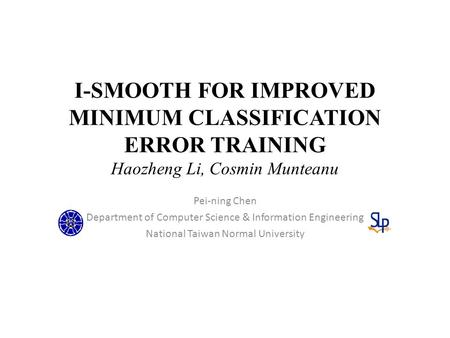 I-SMOOTH FOR IMPROVED MINIMUM CLASSIFICATION ERROR TRAINING Haozheng Li, Cosmin Munteanu Pei-ning Chen Department of Computer Science & Information Engineering.