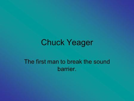 Chuck Yeager The first man to break the sound barrier.