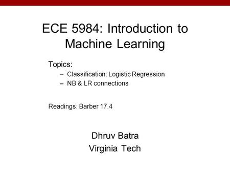 ECE 5984: Introduction to Machine Learning Dhruv Batra Virginia Tech Topics: –Classification: Logistic Regression –NB & LR connections Readings: Barber.