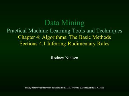 Data Mining Practical Machine Learning Tools and Techniques Chapter 4: Algorithms: The Basic Methods Sections 4.1 Inferring Rudimentary Rules Rodney Nielsen.