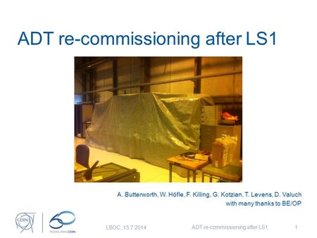 ADT re-commissioning after LS1 A. Butterworth, W. Höfle, F. Killing, G. Kotzian, T. Levens, D. Valuch with many thanks to BE/OP LBOC, 15.7.2014 ADT re-commissioning.