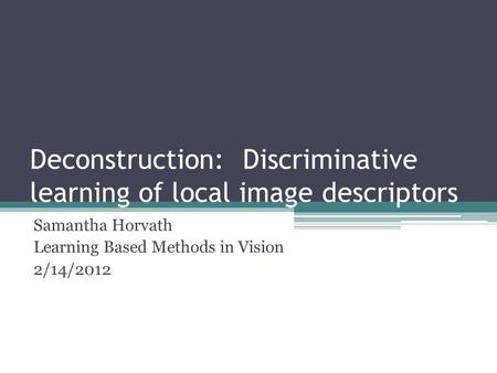 Deconstruction: Discriminative learning of local image descriptors Samantha Horvath Learning Based Methods in Vision 2/14/2012.