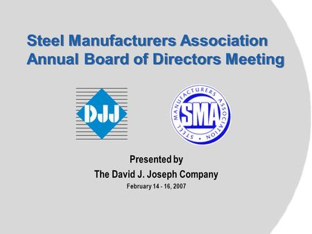 Steel Manufacturers Association Annual Board of Directors Meeting Presented by The David J. Joseph Company February 14 - 16, 2007.