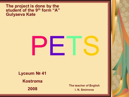 "PETS The project is done by the student of the 9 th form ""A"" Gulyaeva Kate Lyceum № 41 Kostroma 2008 The teacher of English I. N. Smirnova."