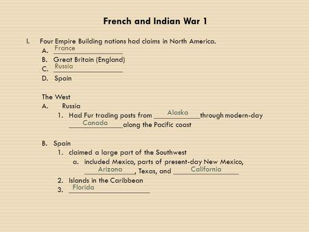 French and Indian War 1 I.Four Empire Building nations had claims in North America. A.__________________ B.Great Britain (England) C.__________________.