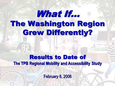 1 What If… The Washington Region Grew Differently? Results to Date of The TPB Regional Mobility and Accessibility Study February 8, 2006.