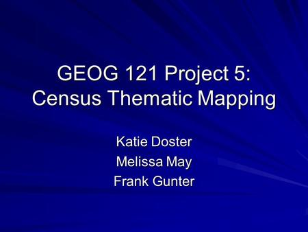 Katie Doster Melissa May Frank Gunter GEOG 121 Project 5: Census Thematic Mapping.
