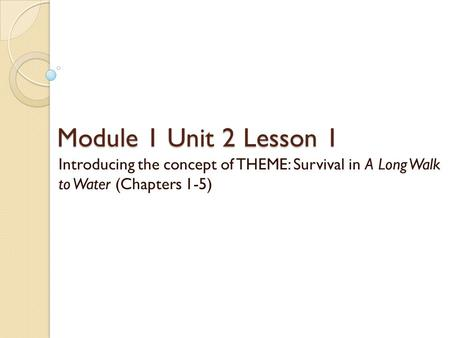Module 1 Unit 2 Lesson 1 Introducing the concept of THEME: Survival in A Long Walk to Water (Chapters 1-5)