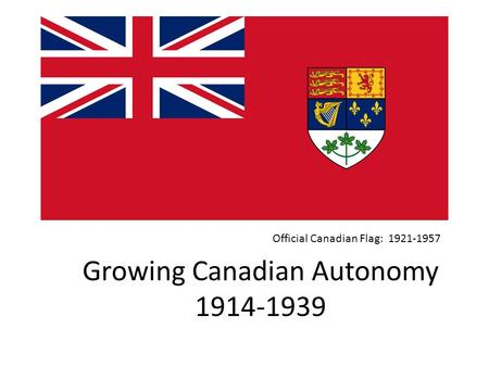 Growing Canadian Autonomy 1914-1939 Official Canadian Flag: 1921-1957.