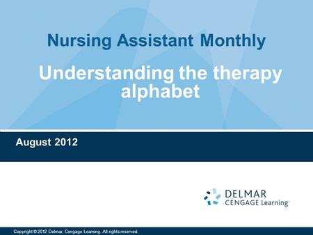 Nursing Assistant Monthly Copyright © 2012 Delmar, Cengage Learning. All rights reserved. August 2012 Understanding the therapy alphabet.