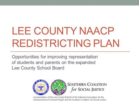 LEE COUNTY NAACP REDISTRICTING PLAN Opportunities for improving representation of students and parents on the expanded Lee County School Board A presentation.