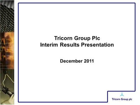 Tricorn Group Plc Interim Results Presentation December 2011.