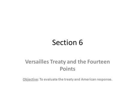 Section 6 Versailles Treaty and the Fourteen Points Objective: To evaluate the treaty and American response.