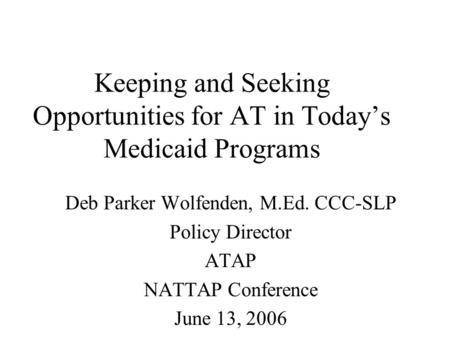 Keeping and Seeking Opportunities for AT in Today's Medicaid Programs Deb Parker Wolfenden, M.Ed. CCC-SLP Policy Director ATAP NATTAP Conference June 13,