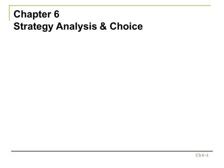 Ch 6 -1 Chapter 6 Strategy Analysis & Choice. Ch 6 -2 Chapter Outline The Nature of Strategy & Choice A Comprehensive Strategy-Formulation Framework The.