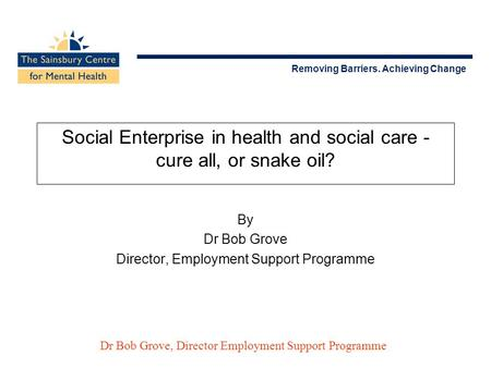 Removing Barriers. Achieving Change Dr Bob Grove, Director Employment Support Programme Social Enterprise in health and social care - cure all, or snake.