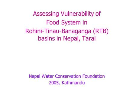 Assessing Vulnerability of Food System in Rohini-Tinau-Banaganga (RTB) basins in Nepal, Tarai Nepal Water Conservation Foundation 2005, Kathmandu.