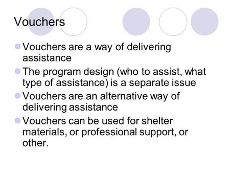 Vouchers Vouchers are a way of delivering assistance The program design (who to assist, what type of assistance) is a separate issue Vouchers are an alternative.