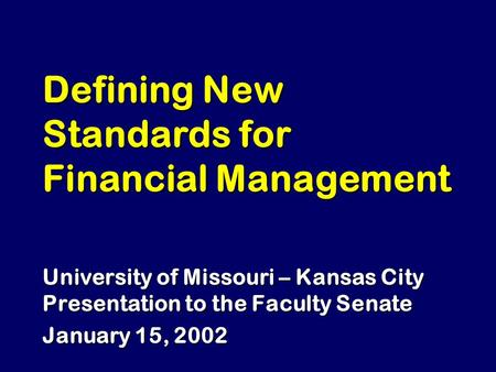 Defining New Standards for Financial Management University of Missouri – Kansas City Presentation to the Faculty Senate January 15, 2002.