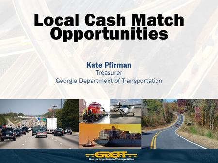 Local Cash Match Opportunities Kate Pfirman Treasurer Georgia Department of Transportation.