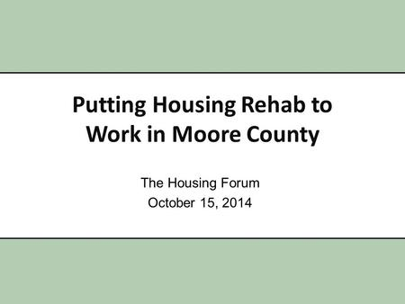 Putting Housing Rehab to Work in Moore County The Housing Forum October 15, 2014.
