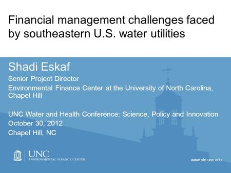 Www.efc.unc.edu Financial management challenges faced by southeastern U.S. water utilities Shadi Eskaf Senior Project Director Environmental Finance Center.
