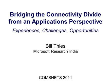 Bridging the Connectivity Divide from an Applications Perspective Experiences, Challenges, Opportunities Bill Thies Microsoft Research India COMSNETS 2011.