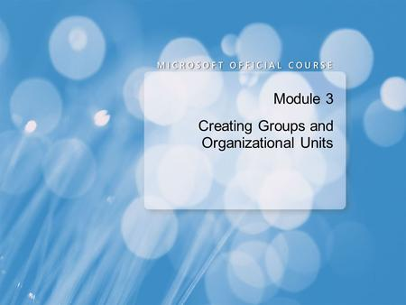 Module 3 Creating Groups and Organizational Units.