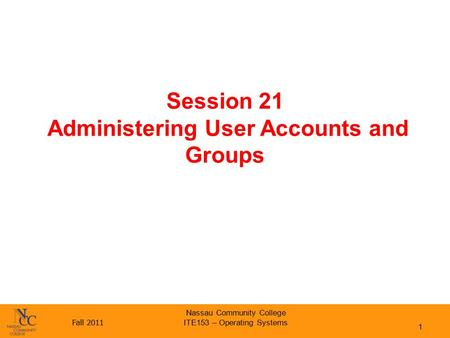 Fall 2011 Nassau Community College ITE153 – Operating Systems Session 21 Administering User Accounts and Groups 1.