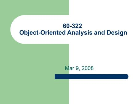 60-322 Object-Oriented Analysis and Design Mar 9, 2008.