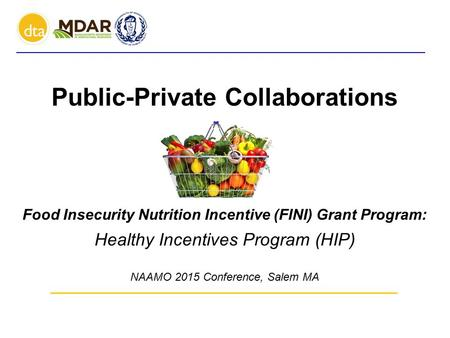 Public-Private Collaborations Food Insecurity Nutrition Incentive (FINI) Grant Program: Healthy Incentives Program (HIP) NAAMO 2015 Conference, Salem MA.