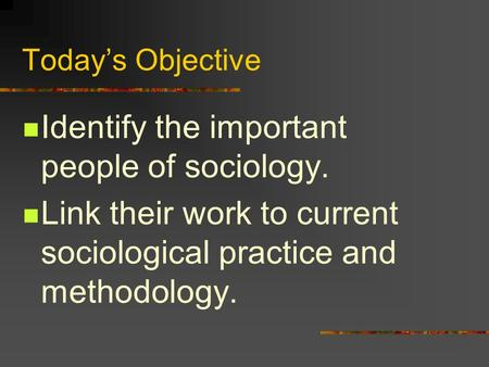 Today's Objective Identify the important people of sociology. Link their work to current sociological practice and methodology.