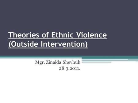 Theories of Ethnic Violence (Outside Intervention) Mgr. Zinaida Shevhuk 28.3.2011.