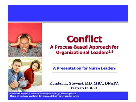 Conflict A Process-Based Approach for Organizational Leaders 1,2 A Presentation for Nurse Leaders Kendall L. Stewart, MD, MBA, DFAPA February 25, 2008.