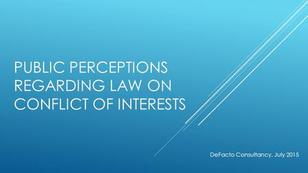 PUBLIC PERCEPTIONS REGARDING LAW ON CONFLICT OF INTERESTS DeFacto Consultancy, July 2015.