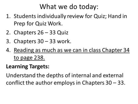 What we do today: 1.Students individually review for Quiz; Hand in Prep for Quiz Work. 2.Chapters 26 – 33 Quiz 3.Chapters 30 – 33 work. 4.Reading as much.