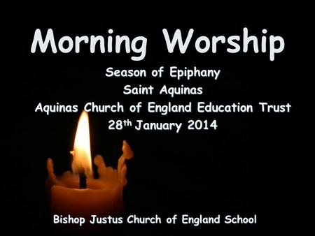 Morning Worship Bishop Justus Church of England School Season of Epiphany Saint Aquinas Aquinas Church of England Education Trust 28 th January 2014.
