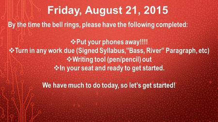 "Friday, August 21, 2015 By the time the bell rings, please have the following completed:  Put your phones away!!!!  Turn in any work due (Signed Syllabus,""Bass,"