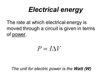 Electrical energy The rate at which electrical energy is moved through a circuit is given in terms of power. The unit for electric power is the Watt (W)