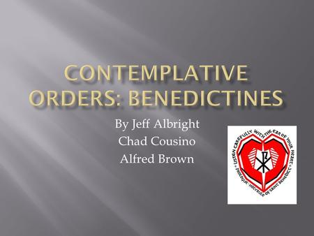 By Jeff Albright Chad Cousino Alfred Brown.  The founder of the Benedictines was Saint Benedict of Nursia.  Honored by the Roman Catholic Church as.